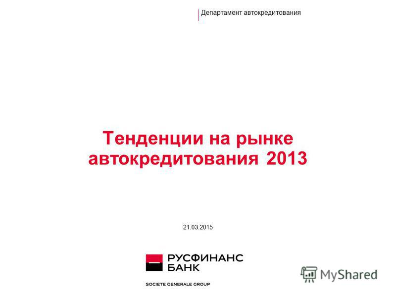 Тенденции на рынке автокредитования 2013 Департамент автокредитования 21.03.2015