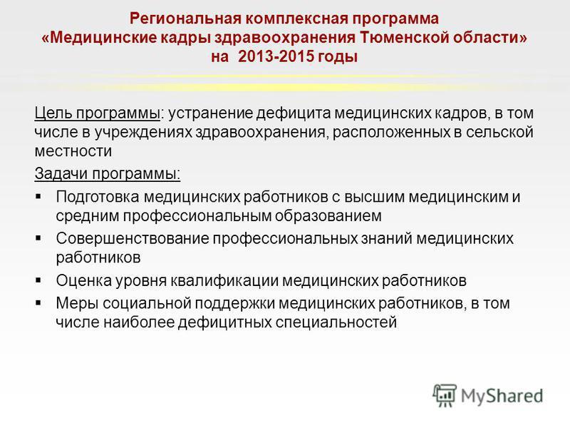 Региональная комплексная программа «Медицинские кадры здравоохранения Тюменской области» на 2013-2015 годы Цель программы: устранение дефицита медицинских кадров, в том числе в учреждениях здравоохранения, расположенных в сельской местности Задачи пр