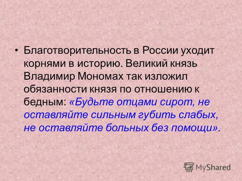 Благотворительность в России уходит корнями в историю. Великий князь Владимир Мономах так изложил обязанности князя по отношению к бедным: «Будьте отцами сирот, не оставляйте сильным губить слабых, не оставляйте больных без помощи».