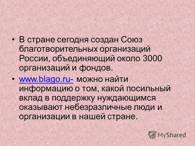 В стране сегодня создан Союз благотворительных организаций России, объединяющий около 3000 организаций и фондов. www.blago.ru- можно найти информацию о том, какой посильный вклад в поддержку нуждающимся оказывают небезразличные люди и организации в н