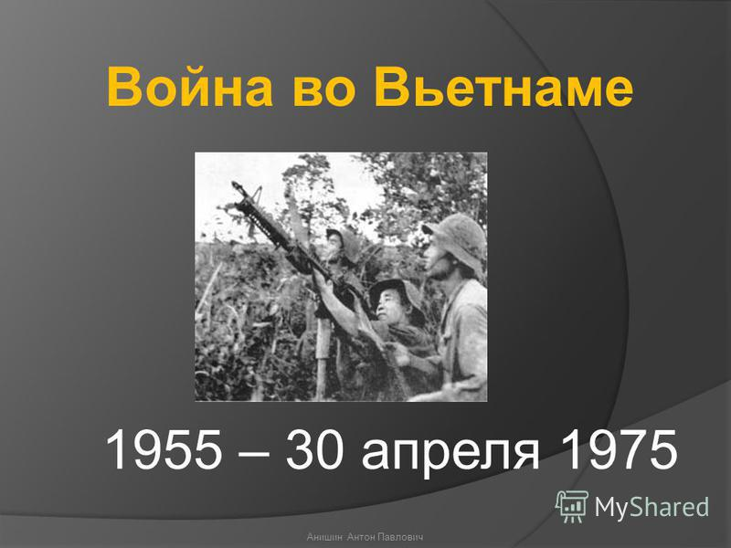1955 – 30 апреля 1975 Война во Вьетнаме Анишин Антон Павлович