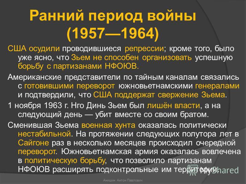 Ранний период войны (19571964) США осудили проводившиеся репрессии; кроме того, было уже ясно, что Зьем не способен организовать успешную борьбу с партизанами НФОЮВ. Американские представители по тайным каналам связались с готовившими переворот южнов