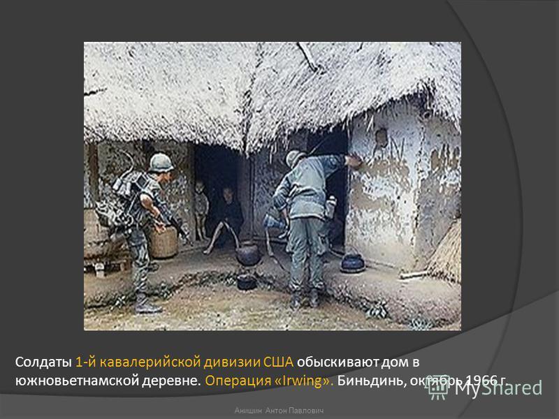 Солдаты 1-й кавалерийской дивизии США обыскивают дом в южновьетнамской деревне. Операция «Irwing». Биньдинь, октябрь 1966 г. Анишин Антон Павлович