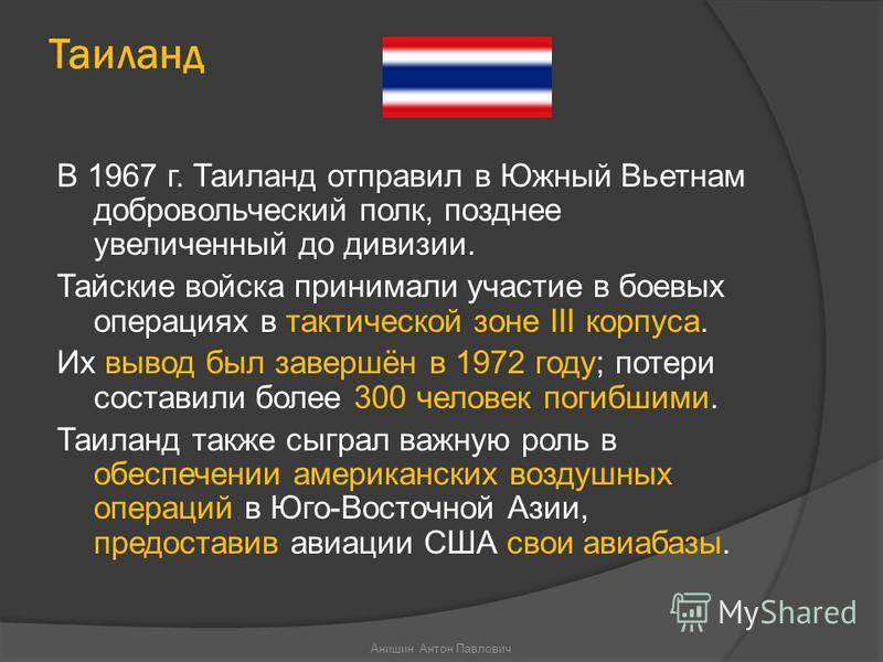 Таиланд В 1967 г. Таиланд отправил в Южный Вьетнам добровольческий полк, позднее увеличенный до дивизии. Тайские войска принимали участие в боевых операциях в тактической зоне III корпуса. Их вывод был завершён в 1972 году; потери составили более 300
