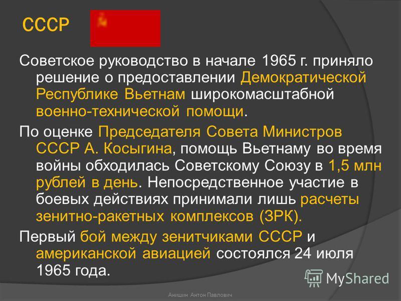 СССР Советское руководство в начале 1965 г. приняло решение о предоставлении Демократической Республике Вьетнам широкомасштабной военно-технической помощи. По оценке Председателя Совета Министров СССР А. Косыгина, помощь Вьетнаму во время войны обход
