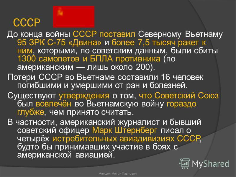 СССР До конца войны СССР поставил Северному Вьетнаму 95 ЗРК С-75 «Двина» и более 7,5 тысяч ракет к ним, которыми, по советским данным, были сбиты 1300 самолетов и БПЛА противника (по американским лишь около 200). Потери СССР во Вьетнаме составили 16