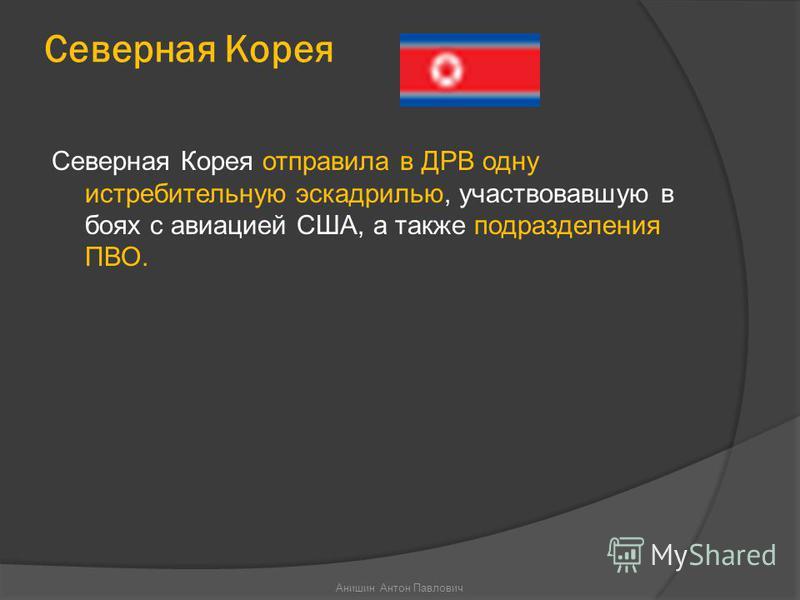 Северная Корея Северная Корея отправила в ДРВ одну истребительную эскадрилью, участвовавшую в боях с авиацией США, а также подразделения ПВО. Анишин Антон Павлович