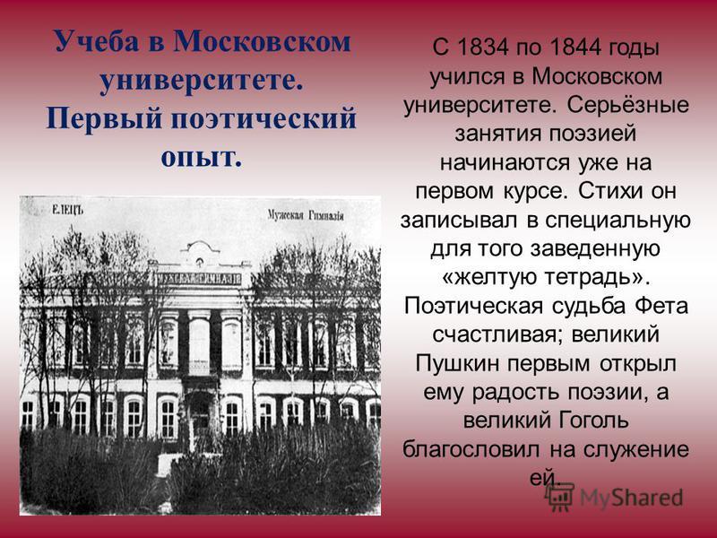 Учеба в Московском университете. Первый поэтический опыт. С 1834 по 1844 годы учился в Московском университете. Серьёзные занятия поэзией начинаются уже на первом курсе. Стихи он записывал в специальную для того заведенную «желтую тетрадь». Поэтическ