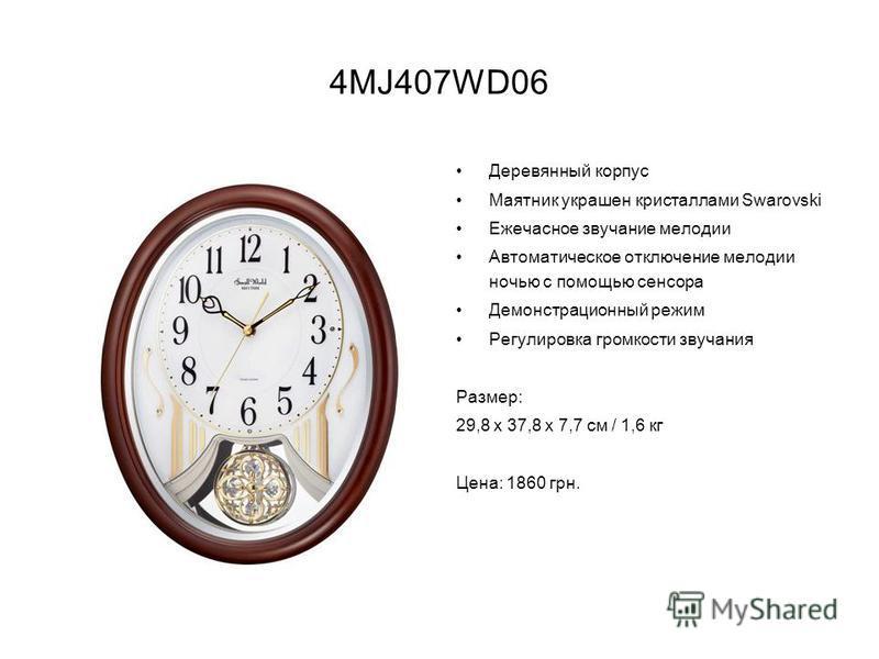 4MJ407WD06 Деревянный корпус Маятник украшен кристаллами Swarovski Ежечасное звучание мелодии Автоматическое отключение мелодии ночью с помощью сенсора Демонстрационный режим Регулировка громкости звучания Размер: 29,8 х 37,8 х 7,7 см / 1,6 кг Цена: