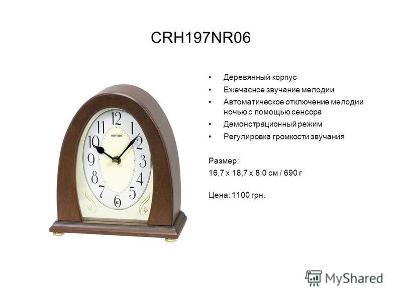 CRH197NR06 Деревянный корпус Ежечасное звучание мелодии Автоматическое отключение мелодии ночью с помощью сенсора Демонстрационный режим Регулировка громкости звучания Размер: 16,7 х 18,7 х 8,0 см / 690 г Цена: 1100 грн.