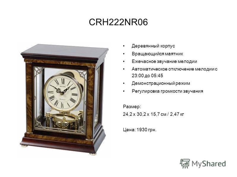 CRH222NR06 Деревянный корпус Вращающийся маятник Ежечасное звучание мелодии Автоматическое отключение мелодии с 23:00 до 05:45 Демонстрационный режим Регулировка громкости звучания Размер: 24,2 х 30,2 х 15,7 см / 2,47 кг Цена: 1930 грн.