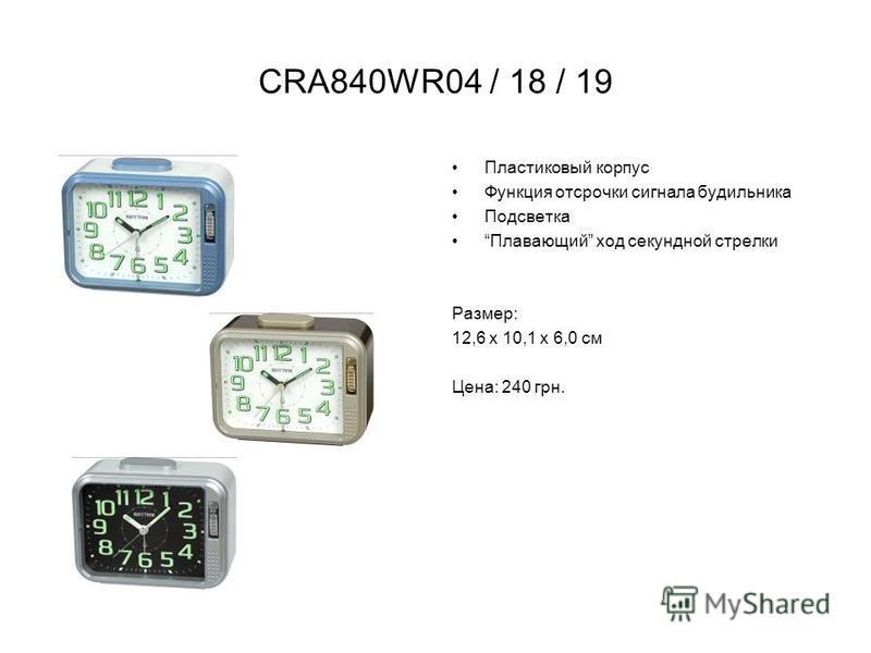 CRA840WR04 / 18 / 19 Пластиковый корпус Функция отсрочки сигнала будильника Подсветка Плавающий ход секундной стрелки Размер: 12,6 х 10,1 х 6,0 см Цена: 240 грн.