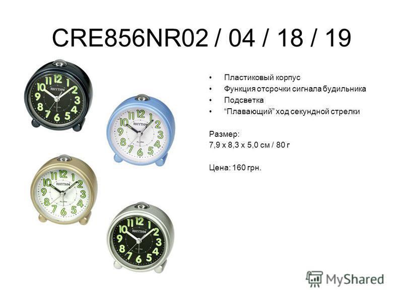 CRE856NR02 / 04 / 18 / 19 Пластиковый корпус Функция отсрочки сигнала будильника Подсветка Плавающий ход секундной стрелки Размер: 7,9 х 8,3 х 5,0 см / 80 г Цена: 160 грн.