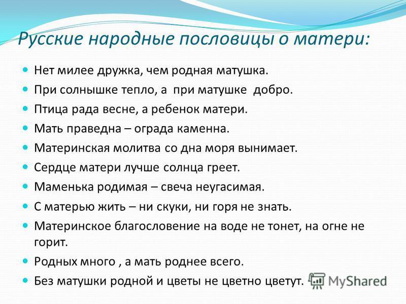Русские народные пословицы о матери: Нет милее дружка, чем родная матушка. При солнышке тепло, а при матушке добро. Птица рада весне, а ребенок матери. Мать праведна – ограда каменна. Материнская молитва со дна моря вынимает. Сердце матери лучше солн
