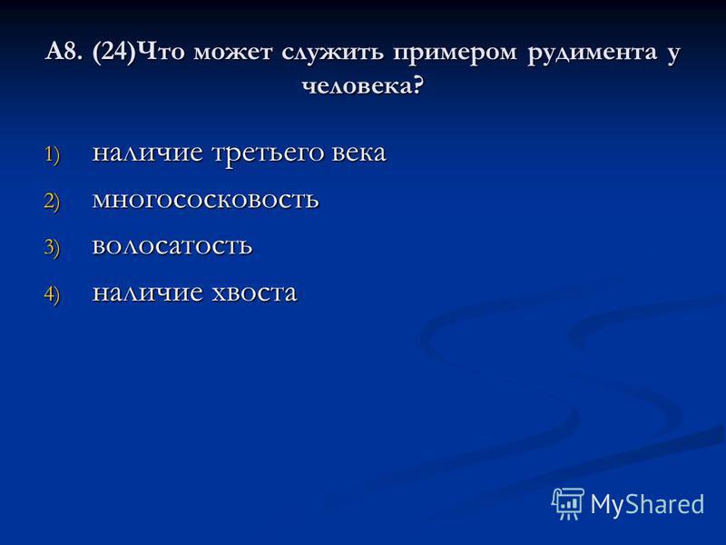 А8. (24)Что может служить примером рудимента у человека? 1) наличие третьего века 2) многососковость 3) волосатость 4) наличие хвоста