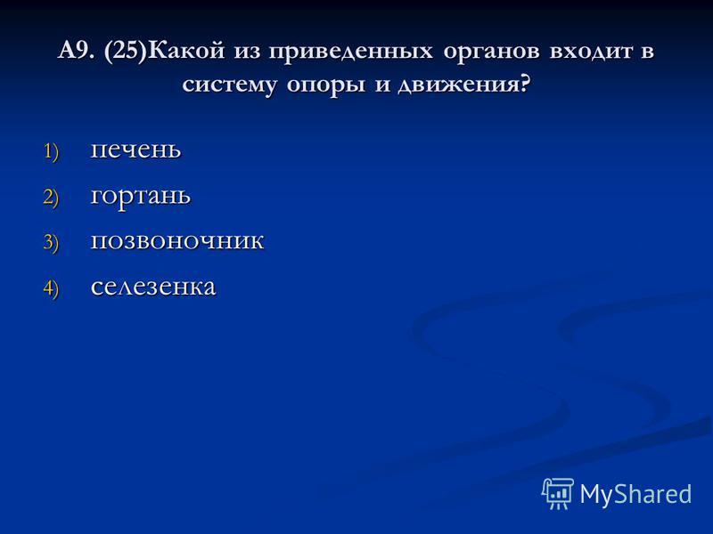 А9. (25)Какой из приведенных органов входит в систему опоры и движения? 1) печень 2) гортань 3) позвоночник 4) селезенка