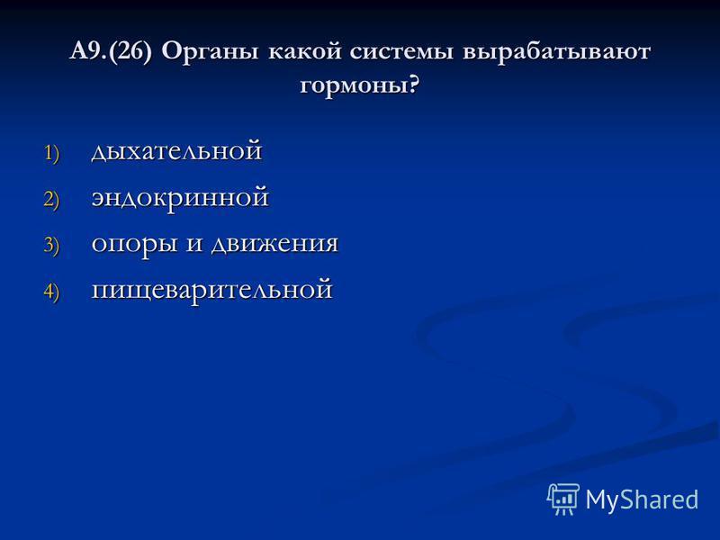 А9.(26) Органы какой системы вырабатывают гормоны? 1) дыхательной 2) эндокринной 3) опоры и движения 4) пищеварительной