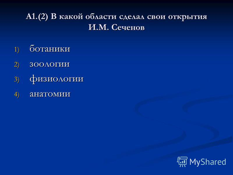 А1.(2) В какой области сделал свои открытия И.М. Сеченов 1) ботаники 2) зоологии 3) физиологии 4) анатомии