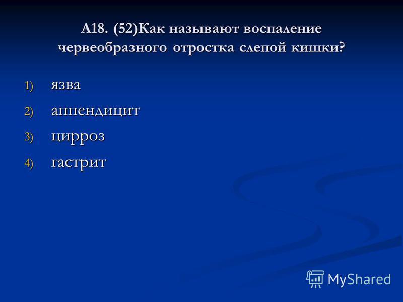А18. (52)Как называют воспаление червеобразного отростка слепой кишки? 1) язва 2) аппендицит 3) цирроз 4) гастрит