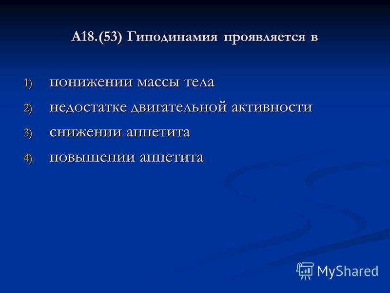 А18.(53) Гиподинамия проявляется в 1) понижении массы тела 2) недостатке двигательной активности 3) снижении аппетита 4) повышении аппетита