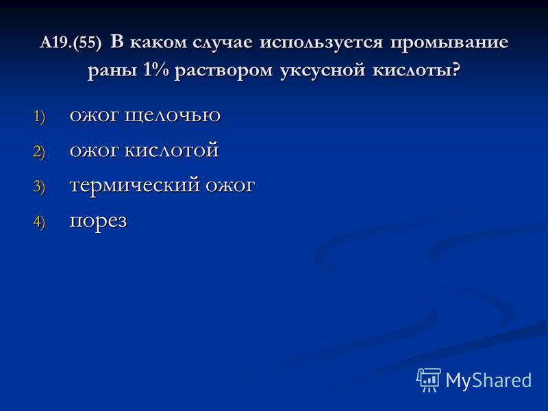 А19.(55) В каком случае используется промывание раны 1% раствором уксусной кислоты? 1) ожог щелочью 2) ожог кислотой 3) термический ожог 4) порез