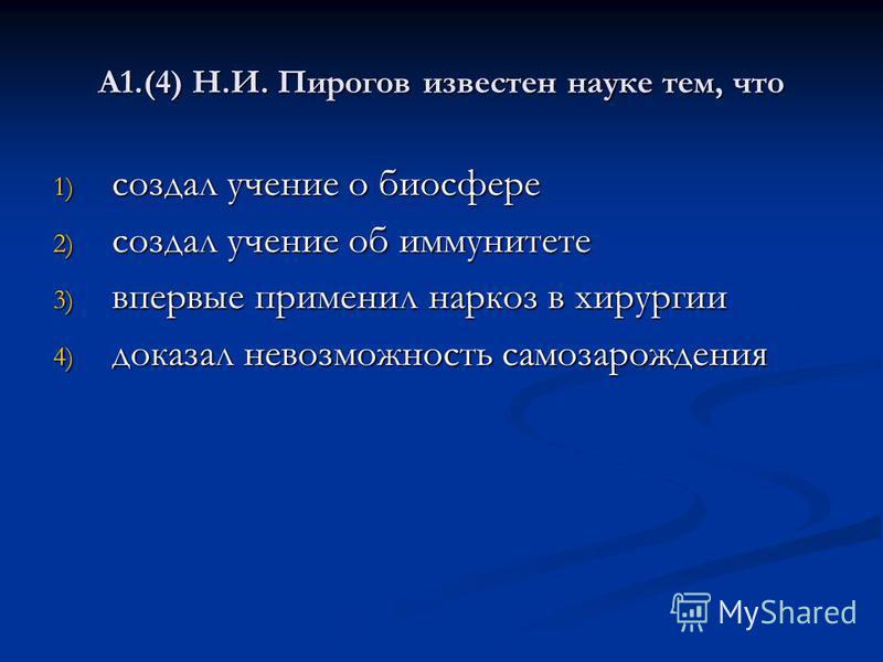 А1.(4) Н.И. Пирогов известен науке тем, что 1) создал учение о биосфере 2) создал учение об иммунитете 3) впервые применил наркоз в хирургии 4) доказал невозможность самозарождения