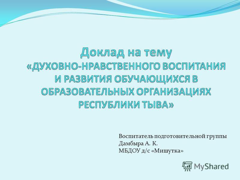 Воспитатель подготовительной группы Дамбыра А. К. МБДОУ д/с «Мишутка»