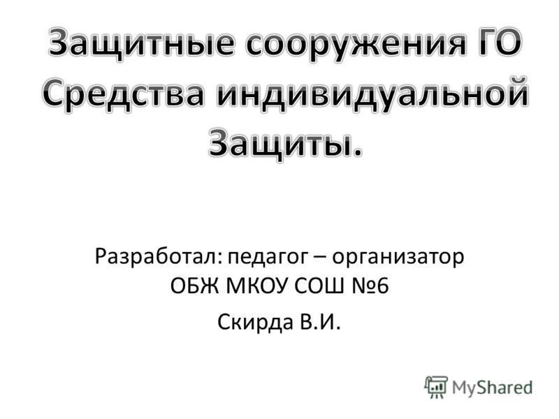 Разработал: педагог – организатор ОБЖ МКОУ СОШ 6 Скирда В.И.
