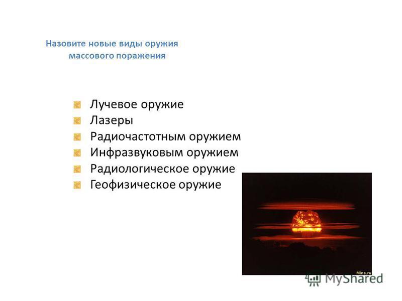 Назовите новые виды оружия массового поражения Лучевое оружие Лазеры Радиочастотным оружием Инфразвуковым оружием Радиологическое оружие Геофизическое оружие