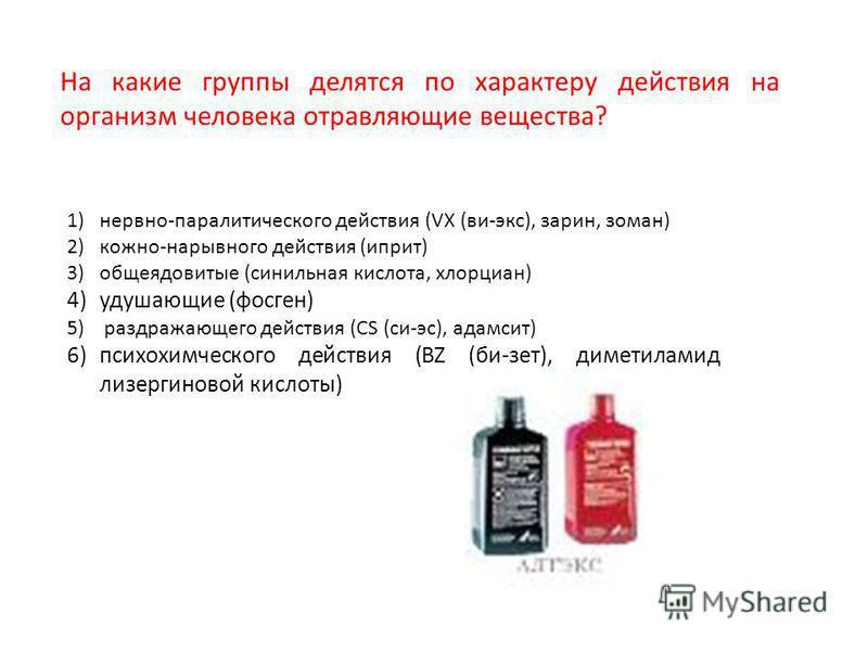 На какие группы делятся по характеру действия на организм человека отравляющие вещества? 1)нервно-паралитического действия (VX (ви-экс), зарин, зоман) 2)кожно-нарывного действия (иприт) 3)общеядовитые (синильная кислота, хлорциан) 4)удушающие (фосген