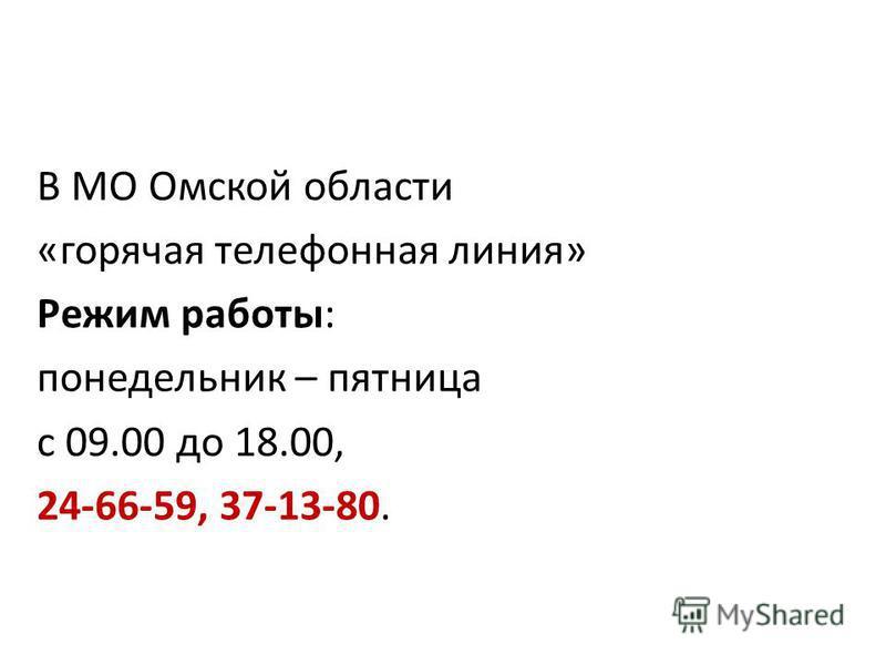 В МО Омской области «горячая телефонная линия» Режим работы: понедельник – пятница с 09.00 до 18.00, 24-66-59, 37-13-80.