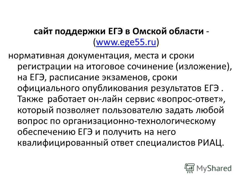 сайт поддержки ЕГЭ в Омской области - (www.ege55.ru)www.ege55. ru нормативная документация, места и сроки регистрации на итоговое сочинение (изложение), на ЕГЭ, расписание экзаменов, сроки официального опубликования результатов ЕГЭ. Также работает он