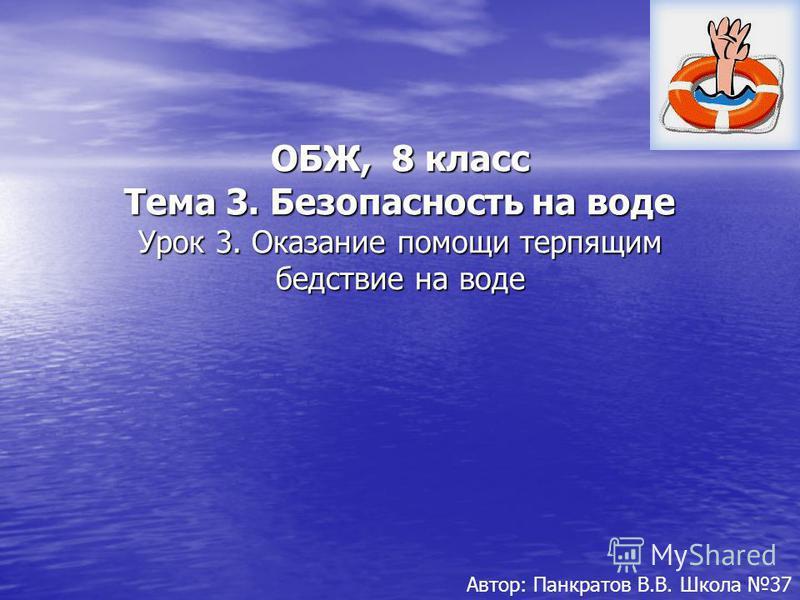 ОБЖ, 8 класс Тема 3. Безопасность на воде Урок 3. Оказание помощи терпящим бедствие на воде Автор: Панкратов В.В. Школа 37