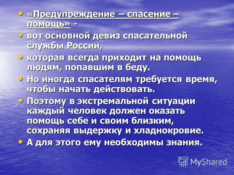 «Предупреждение – спасение – помощь» - «Предупреждение – спасение – помощь» - вот основной девиз спасательной службы России, вот основной девиз спасательной службы России, которая всегда приходит на помощь людям, попавшим в беду. которая всегда прихо