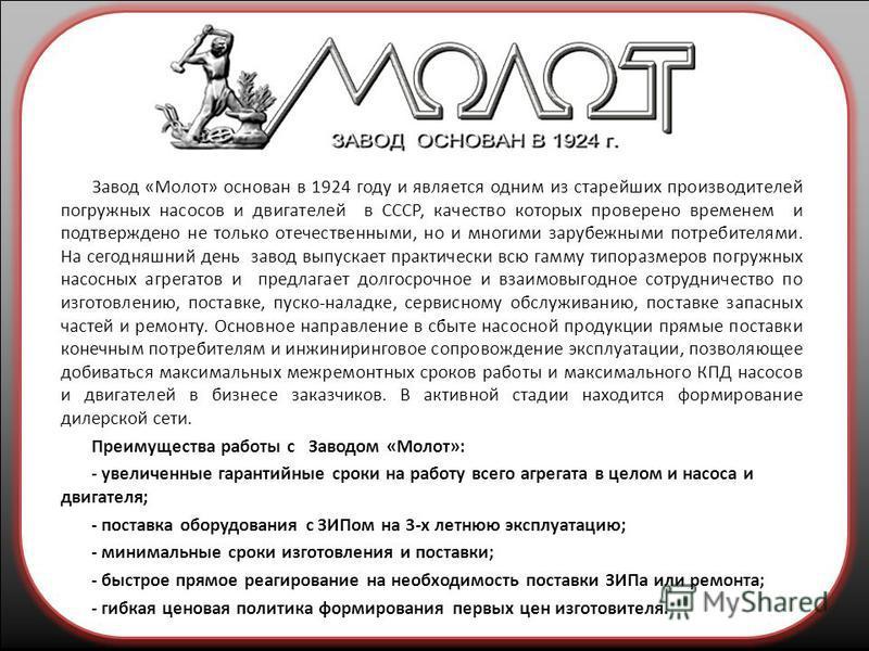 Завод «Молот» основан в 1924 году и является одним из старейших производителей погружных насосов и двигателей в СССР, качество которых проверено временем и подтверждено не только отечественными, но и многими зарубежными потребителями. На сегодняшний