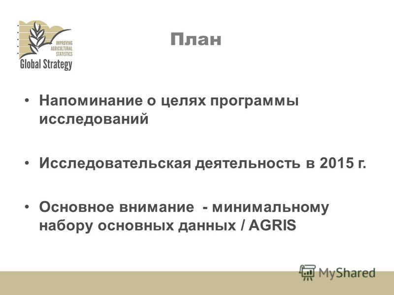 План Напоминание о целях программы исследований Исследовательская деятельность в 2015 г. Основное внимание - минимальному набору основных данных / AGRIS