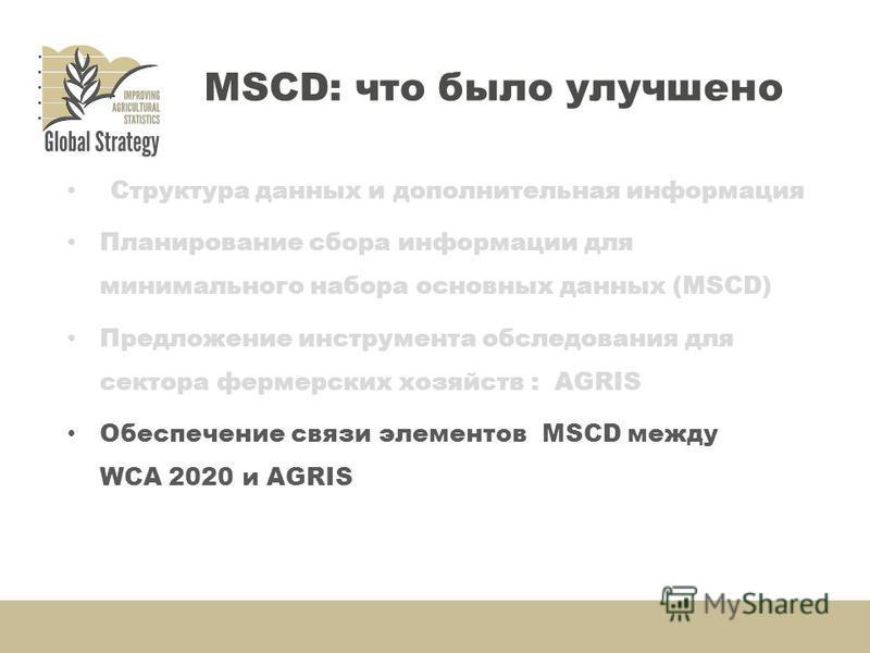 Структура данных и дополнительная информация Планирование сбора информации для минимального набора основных данных (MSCD) Предложение инструмента обследования для сектора фермерских хозяйств : AGRIS Обеспечение связи элементов MSCD между WCA 2020 и A