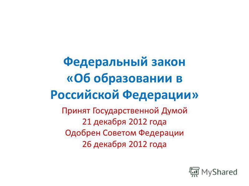 Федеральный закон «Об образовании в Российской Федерации» Принят Государственной Думой 21 декабря 2012 года Одобрен Советом Федерации 26 декабря 2012 года