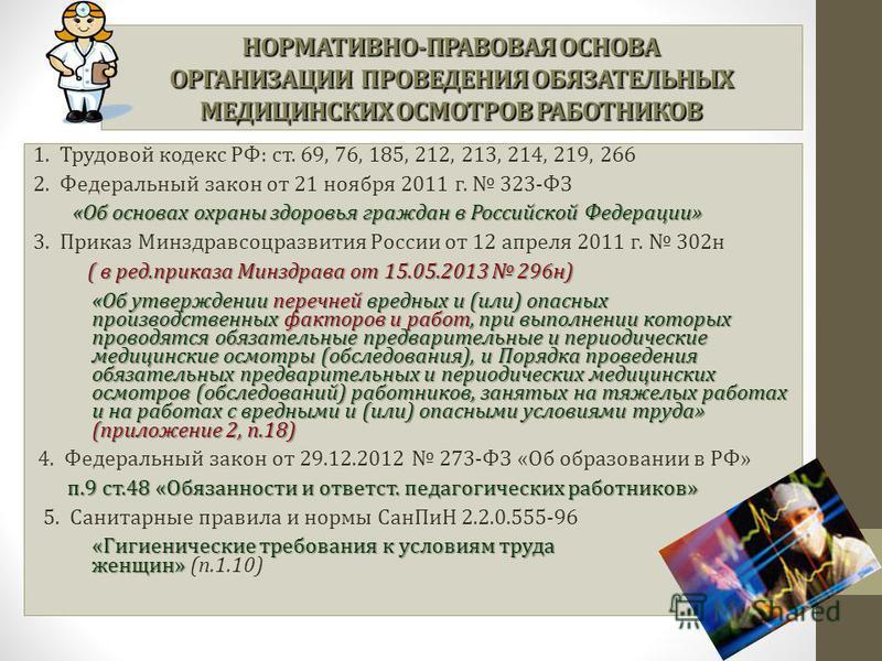 НОРМАТИВНО-ПРАВОВАЯ ОСНОВА ОРГАНИЗАЦИИ ПРОВЕДЕНИЯ ОБЯЗАТЕЛЬНЫХ МЕДИЦИНСКИХ ОСМОТРОВ РАБОТНИКОВ 1. Трудовой кодекс РФ: ст. 69, 76, 185, 212, 213, 214, 219, 266 2. Федеральный закон от 21 ноября 2011 г. 323-ФЗ «Об основах охраны здоровья граждан в Росс