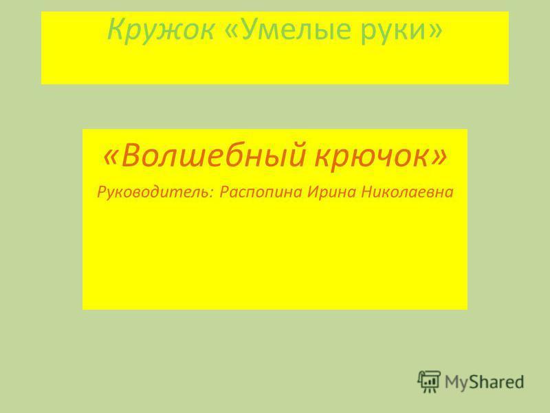 Кружок «Умелые руки» «Волшебный крючок» Руководитель: Распопина Ирина Николаевна