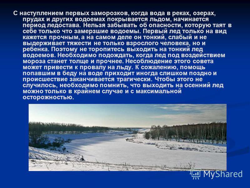 С наступлением первых заморозков, когда вода в реках, озерах, прудах и других водоемах покрывается льдом, начинается период ледостава. Нельзя забывать об опасности, которую таят в себе только что замерзшие водоемы. Первый лед только на вид кажется пр