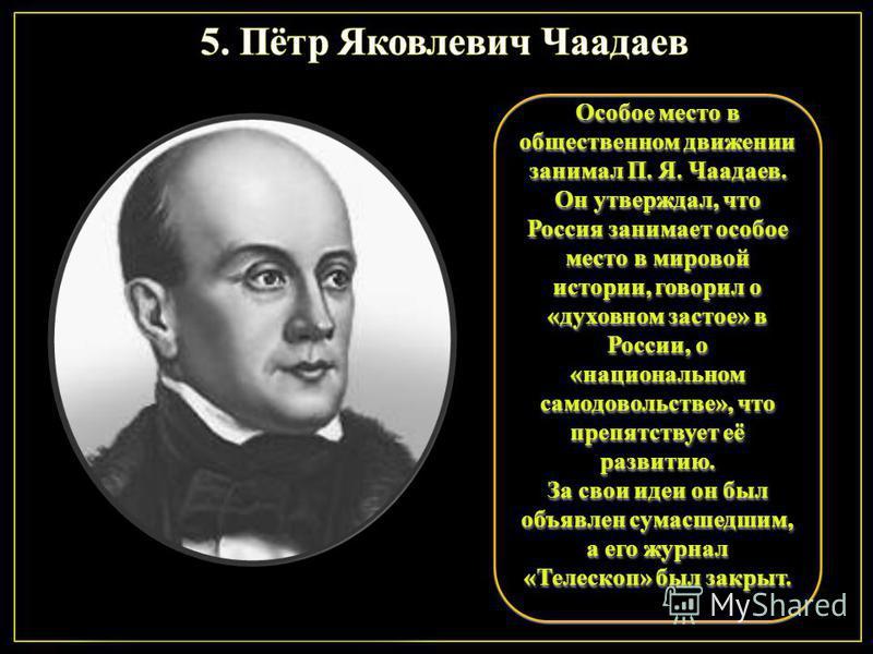 Особое место в общественном движении занимал П. Я. Чаадаев. Он утверждал, что Россия занимает особое место в мировой истории, говорил о «духовном застое» в России, о «национальном самодовольстве», что препятствует её развитию. За свои идеи он был объ