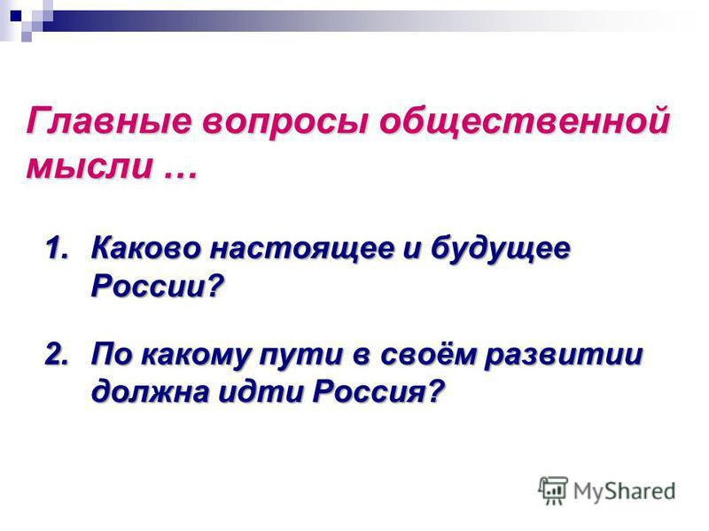 Главные вопросы общественной мысли … 1. Каково настоящее и будущее России? 2. По какому пути в своём развитии должна идти Россия?
