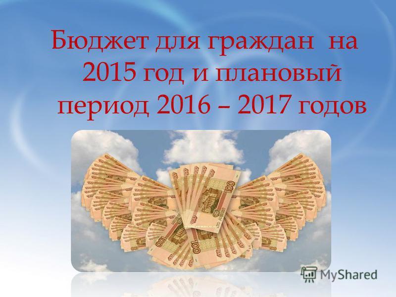 Бюджет для граждан на 2015 год и плановый период 2016 – 2017 годов