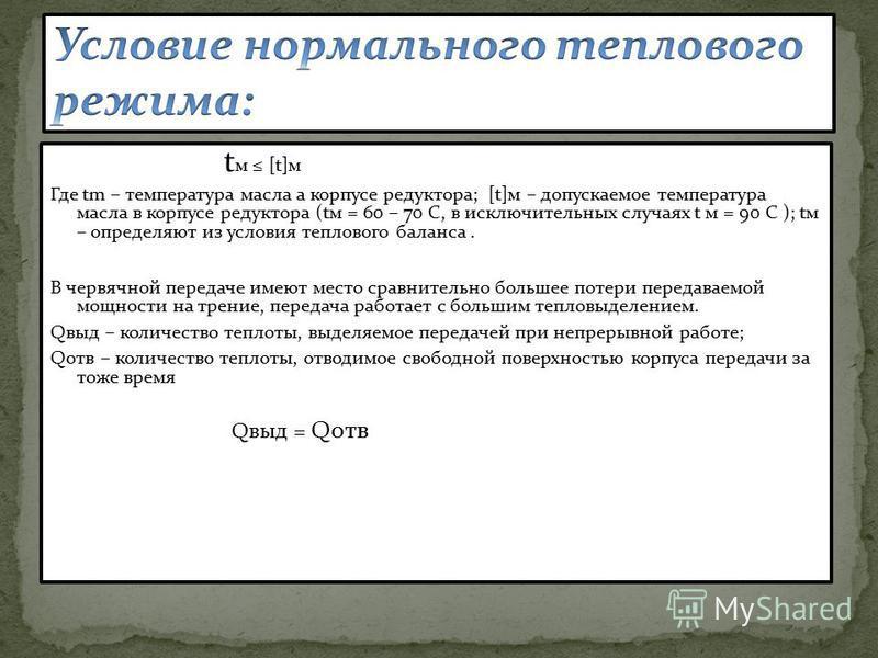 t м [t]м Где tm – температура масла а корпусе редуктора; [t]м – допускаемое температура масла в корпусе редуктора (tv = 60 – 70 C, в исключительных случаях t м = 90 С ); tv – определяют из условия теплового баланса. В червячной передаче имеют место с
