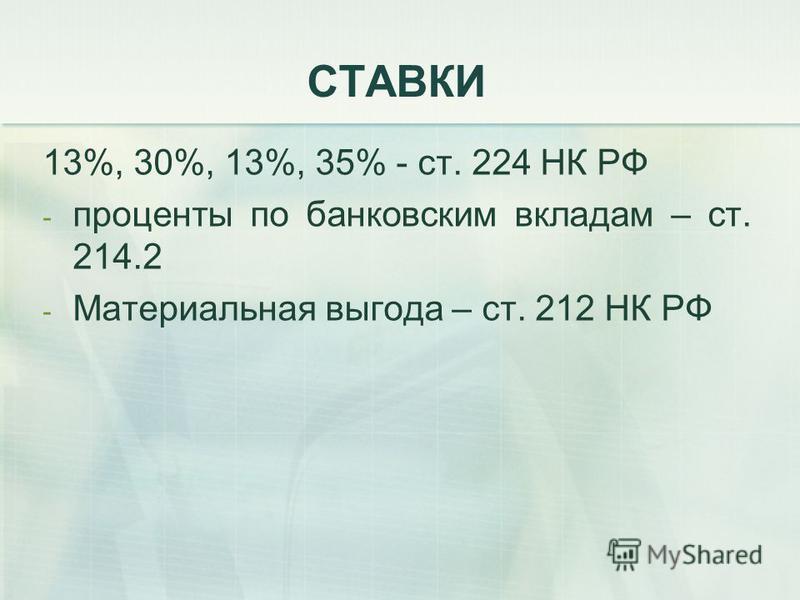 СТАВКИ 13%, 30%, 13%, 35% - ст. 224 НК РФ - проценты по банковским вкладам – ст. 214.2 - Материальная выгода – ст. 212 НК РФ