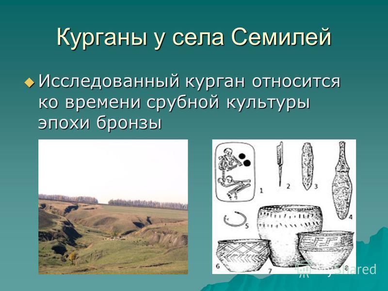 Курганы у села Семилей Исследованный курган относится ко времени срубной культуры эпохи бронзы Исследованный курган относится ко времени срубной культуры эпохи бронзы