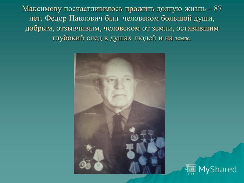 Максимову посчастливилось прожить долгую жизнь – 87 лет. Федор Павлович был человеком большой души, добрым, отзывчивым, человеком от земли, оставившим глубокий след в душах людей и на земле.