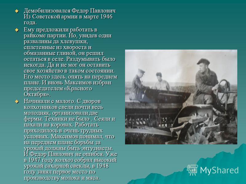 Демобилизовался Федор Павлович Из Советской армии в марте 1946 года. Демобилизовался Федор Павлович Из Советской армии в марте 1946 года. Ему предложили работать в райкоме партии. Но, увидев одни развалины да хлевушки, сплетенные из хвороста и обмаза