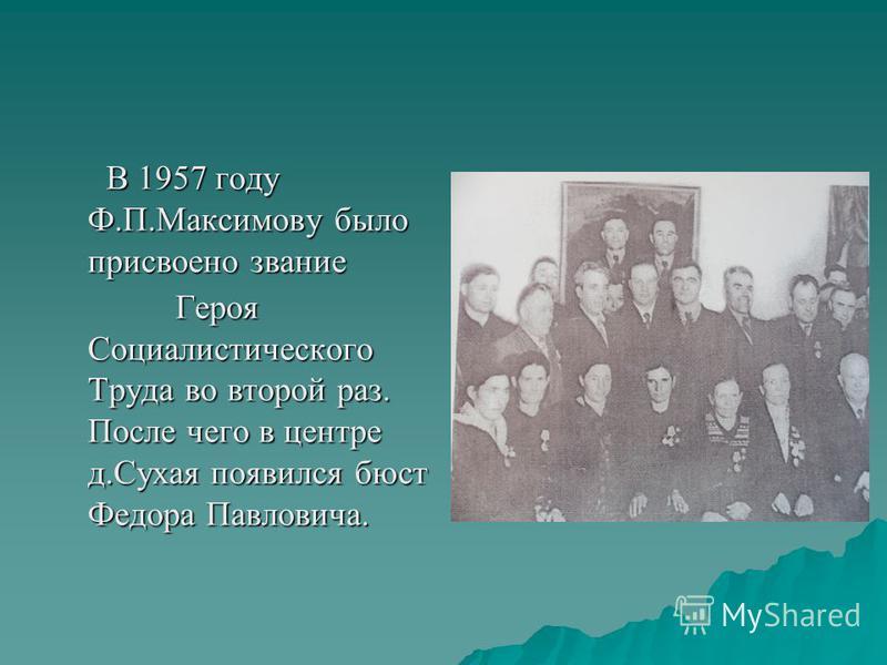 В 1957 году Ф.П.Максимову было присвоено звание В 1957 году Ф.П.Максимову было присвоено звание Героя Социалистического Труда во второй раз. После чего в центре д.Сухая появился бюст Федора Павловича. Героя Социалистического Труда во второй раз. Посл